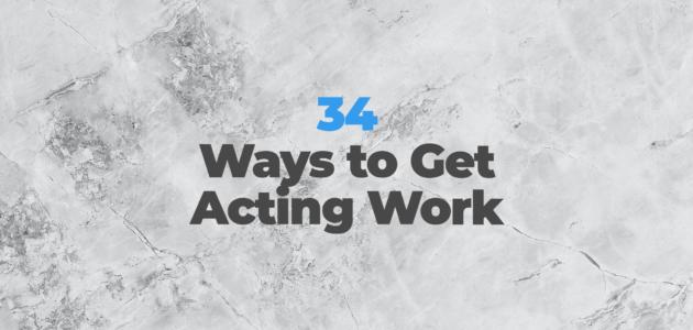 34 ways to get acting work