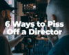 5 ways to piss off a director