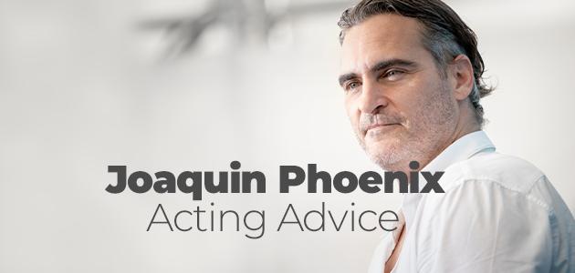 Joaquin Phoenix Acting Advice